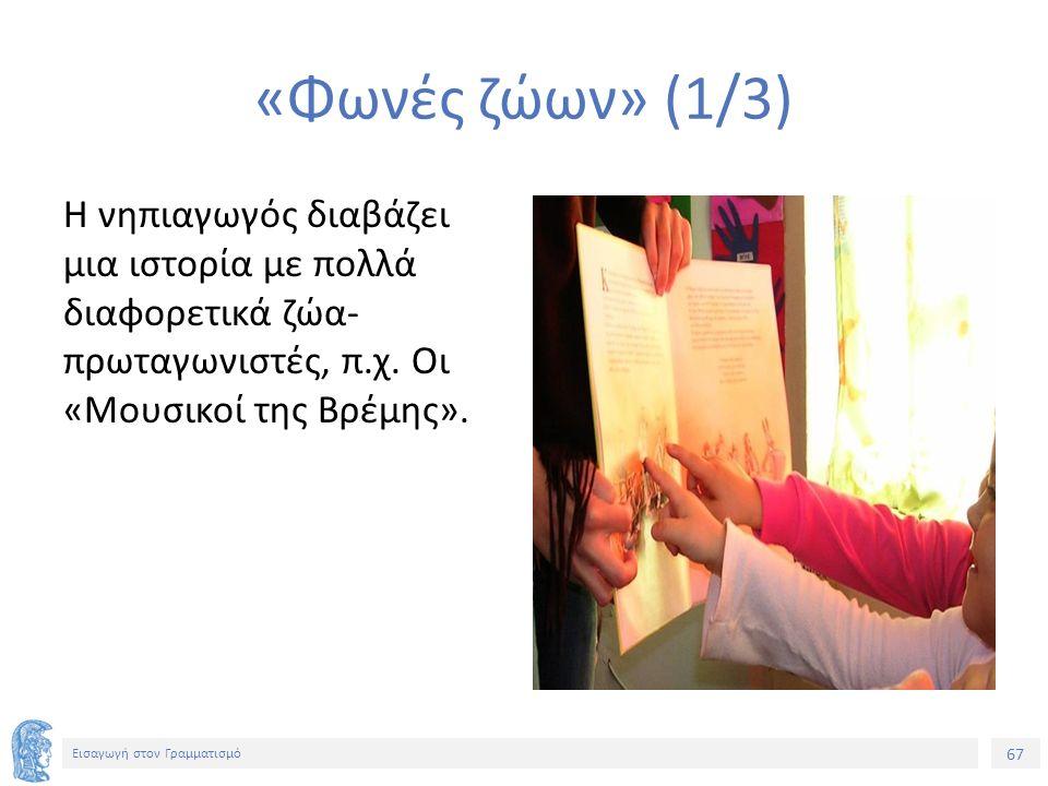 67 Εισαγωγή στον Γραμματισμό «Φωνές ζώων» (1/3) Η νηπιαγωγός διαβάζει μια ιστορία με πολλά διαφορετικά ζώα- πρωταγωνιστές, π.χ.