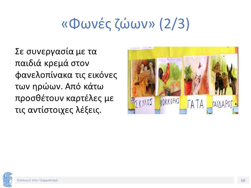 68 Εισαγωγή στον Γραμματισμό «Φωνές ζώων» (2/3) Σε συνεργασία με τα παιδιά κρεμά στον φανελοπίνακα τις εικόνες των ηρώων.