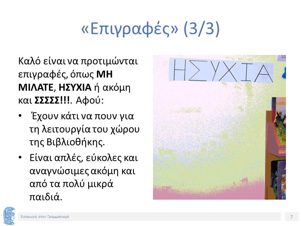 7 Εισαγωγή στον Γραμματισμό «Επιγραφές» (3/3) Καλό είναι να προτιμώνται επιγραφές, όπως ΜΗ ΜΙΛΑΤΕ, ΗΣΥΧΙΑ ή ακόμη και ΣΣΣΣΣ!!!.