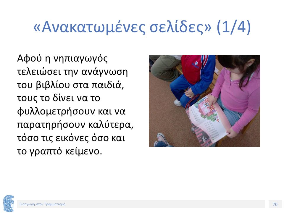 70 Εισαγωγή στον Γραμματισμό «Ανακατωμένες σελίδες» (1/4) Αφού η νηπιαγωγός τελειώσει την ανάγνωση του βιβλίου στα παιδιά, τους το δίνει να το φυλλομετρήσουν και να παρατηρήσουν καλύτερα, τόσο τις εικόνες όσο και το γραπτό κείμενο.