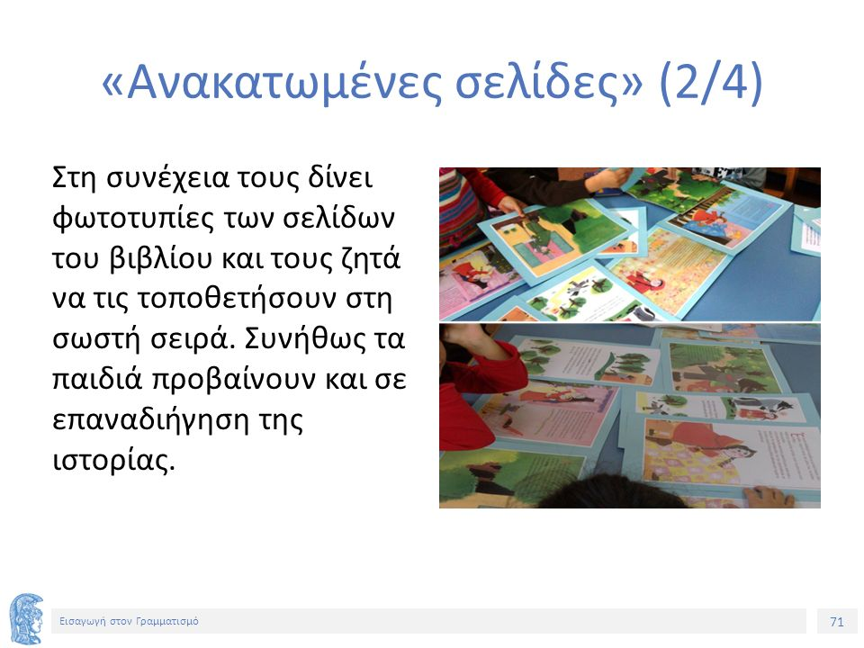 71 Εισαγωγή στον Γραμματισμό «Ανακατωμένες σελίδες» (2/4) Στη συνέχεια τους δίνει φωτοτυπίες των σελίδων του βιβλίου και τους ζητά να τις τοποθετήσουν στη σωστή σειρά.