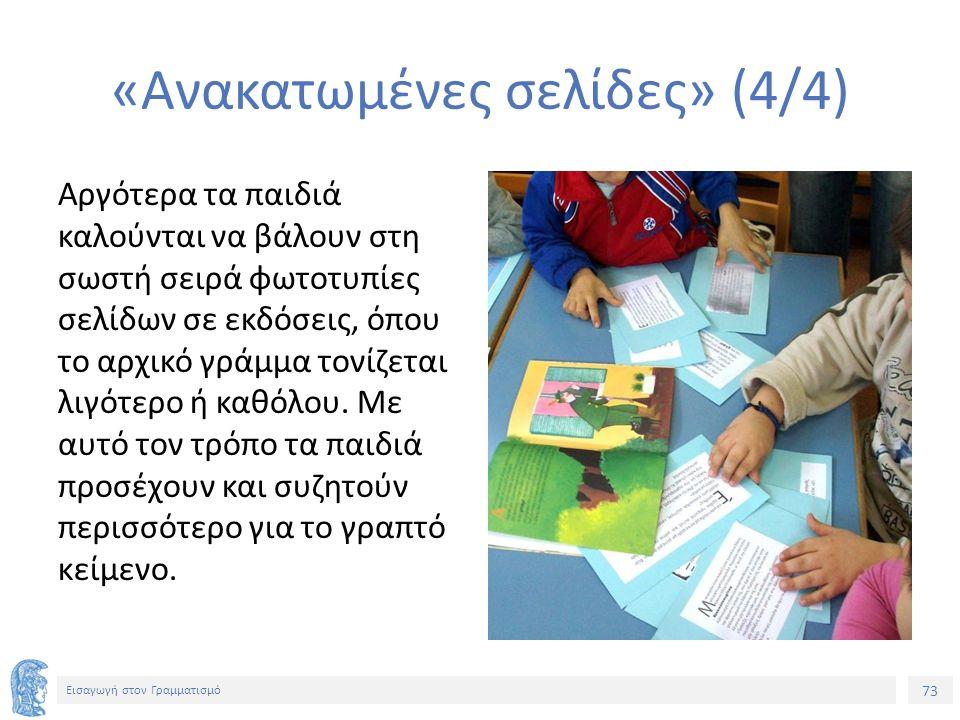 73 Εισαγωγή στον Γραμματισμό «Ανακατωμένες σελίδες» (4/4) Αργότερα τα παιδιά καλούνται να βάλουν στη σωστή σειρά φωτοτυπίες σελίδων σε εκδόσεις, όπου το αρχικό γράμμα τονίζεται λιγότερο ή καθόλου.