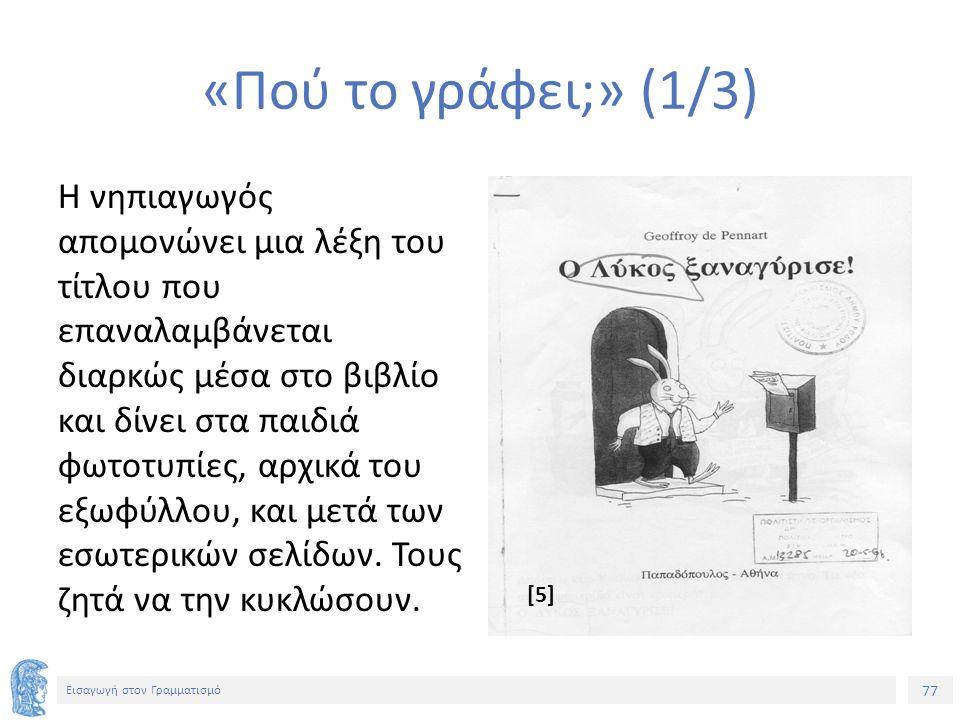 77 Εισαγωγή στον Γραμματισμό «Πού το γράφει;» (1/3) Η νηπιαγωγός απομονώνει μια λέξη του τίτλου που επαναλαμβάνεται διαρκώς μέσα στο βιβλίο και δίνει στα παιδιά φωτοτυπίες, αρχικά του εξωφύλλου, και μετά των εσωτερικών σελίδων.