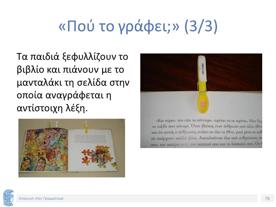 79 Εισαγωγή στον Γραμματισμό «Πού το γράφει;» (3/3) Τα παιδιά ξεφυλλίζουν το βιβλίο και πιάνουν με το μανταλάκι τη σελίδα στην οποία αναγράφεται η αντίστοιχη λέξη.