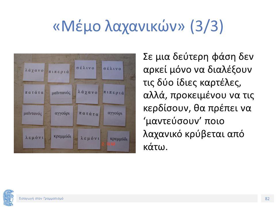 82 Εισαγωγή στον Γραμματισμό «Μέμο λαχανικών» (3/3) Σε μια δεύτερη φάση δεν αρκεί μόνο να διαλέξουν τις δύο ίδιες καρτέλες, αλλά, προκειμένου να τις κερδίσουν, θα πρέπει να 'μαντεύσουν' ποιο λαχανικό κρύβεται από κάτω.