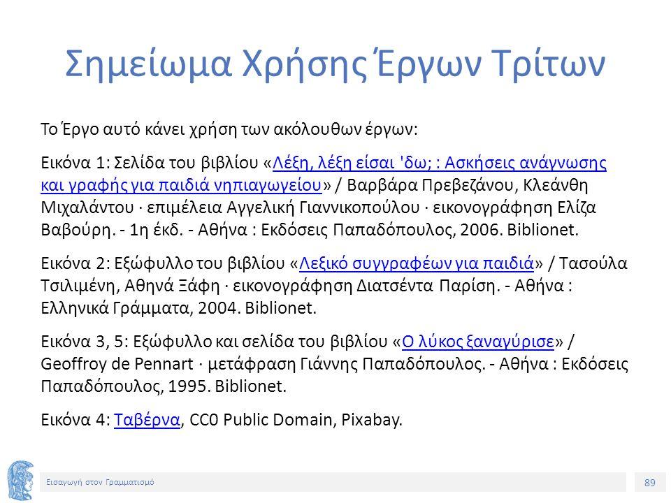 89 Εισαγωγή στον Γραμματισμό Σημείωμα Χρήσης Έργων Τρίτων Το Έργο αυτό κάνει χρήση των ακόλουθων έργων: Εικόνα 1: Σελίδα του βιβλίου «Λέξη, λέξη είσαι δω; : Ασκήσεις ανάγνωσης και γραφής για παιδιά νηπιαγωγείου» / Βαρβάρα Πρεβεζάνου, Κλεάνθη Μιχαλάντου · επιμέλεια Αγγελική Γιαννικοπούλου · εικονογράφηση Ελίζα Βαβούρη.