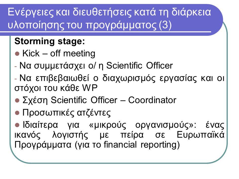 Ενέργειες και διευθετήσεις κατά τη διάρκεια υλοποίησης του προγράμματος (3) Storming stage: Kick – off meeting - Να συμμετάσχει ο/ η Scientific Officer - Να επιβεβαιωθεί ο διαχωρισμός εργασίας και οι στόχοι του κάθε WP Σχέση Scientific Officer – Coordinator Προσωπικές ατζέντες Ιδιαίτερα για «μικρούς οργανισμούς»: ένας ικανός λογιστής με πείρα σε Ευρωπαϊκά Προγράμματα (για το financial reporting)