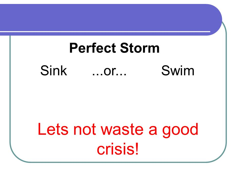 Sink...or... Swim Lets not waste a good crisis! Perfect Storm