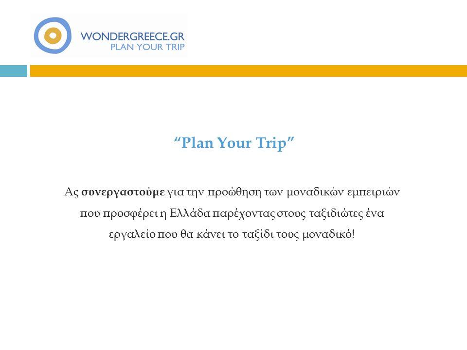 Plan Your Trip Ας συνεργαστούμε για την προώθηση των μοναδικών εμπειριών που προσφέρει η Ελλάδα παρέχοντας στους ταξιδιώτες ένα εργαλείο που θα κάνει το ταξίδι τους μοναδικό!
