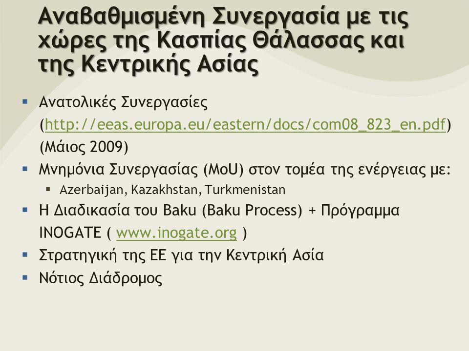 Αναβαθμισμένη Συνεργασία με τις χώρες της Κασπίας Θάλασσας και της Κεντρικής Ασίας  Ανατολικές Συνεργασίες (http://eeas.europa.eu/eastern/docs/com08_823_en.pdf) (Μάιος 2009)http://eeas.europa.eu/eastern/docs/com08_823_en.pdf  Μνημόνια Συνεργασίας (MoU) στον τομέα της ενέργειας με:  Azerbaijan, Kazakhstan, Turkmenistan  Η Διαδικασία του Baku (Baku Process) + Πρόγραμμα INOGATE ( www.inogate.org )www.inogate.org  Στρατηγική της ΕΕ για την Κεντρική Ασία  Νότιος Διάδρομος