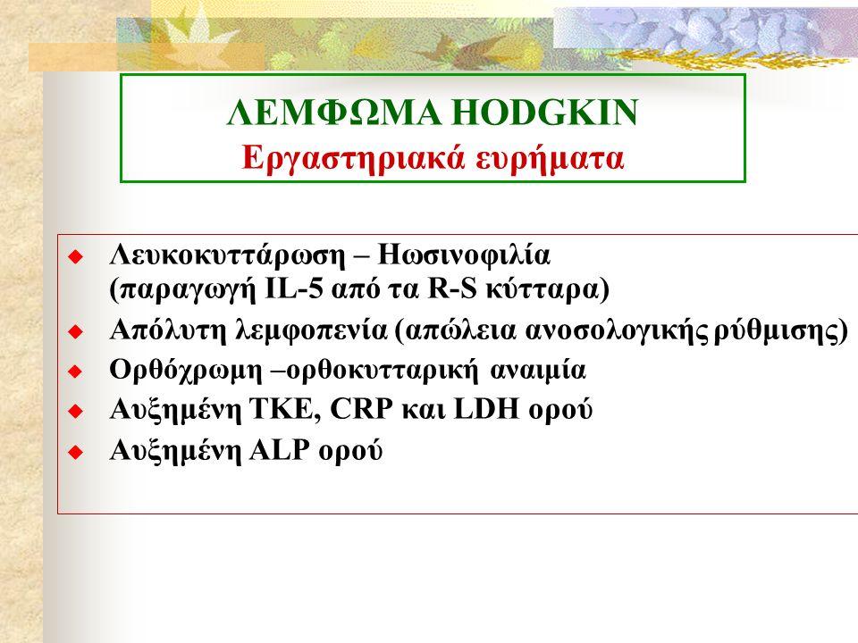 ΛΕΜΦΩΜΑ ΗΟDGKIN Εργαστηριακά ευρήματα  Λευκοκυττάρωση – Ηωσινοφιλία (παραγωγή IL-5 από τα R-S κύτταρα)  Απόλυτη λεμφοπενία (απώλεια ανοσολογικής ρύθμισης)  Ορθόχρωμη –ορθοκυτταρική αναιμία  Αυξημένη ΤΚΕ, CRP και LDH ορού  Αυξημένη ALP ορού