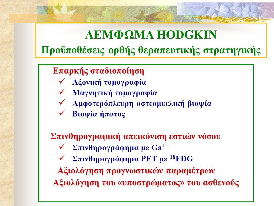 ΛΕΜΦΩΜΑ HODGKIN Προϋποθέσεις ορθής θεραπευτικής στρατηγικής Επαρκής σταδιοποίηση Αξονική τομογραφία Μαγνητική τομογραφία Αμφοτερόπλευρη οστεομυελική βιοψία Βιοψία ήπατος Σπινθηρογραφική απεικόνιση εστιών νόσου Σπινθηρογράφημα με Ga ++ Σπινθηρογράφημα PET με 18 FDG Αξιολόγηση προγνωστικών παραμέτρων Αξιολόγηση του «υποστρώματος» του ασθενούς