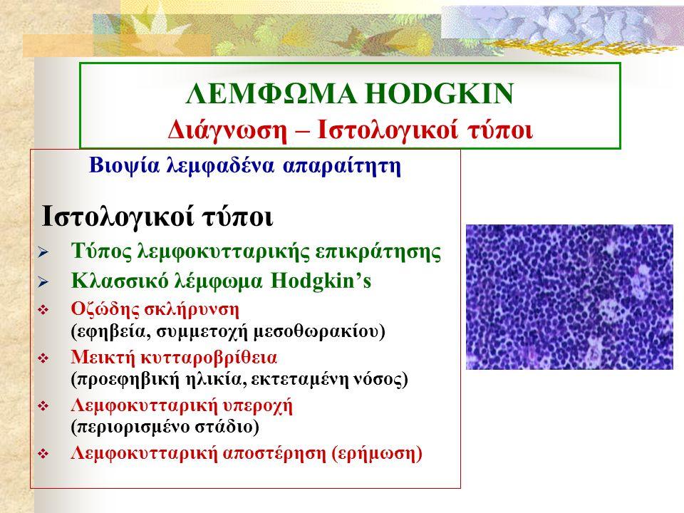 ΛΕΜΦΩΜΑ ΗΟDGKIN Κλινική εικόνα Συχνά καθυστέρηση διάγνωσης λόγω ηπίων συμπτωμάτων  Ανώδυνη λεμφαδενοπάθεια  60-80% τραχηλική εντόπιση  Μασχαλιαίοι- 10-15%  Βουβωνικοί-6-12%  10-20%συμμετοχή μεσοθωρακίου  Πιθανή ηπατομεγαλία  50% σπληνομεγαλία  Εξωλεμφαδενικές εντοπίσεις-ασυνήθεις (πνεύμονες, ΚΝΣ, δέρμα, οστά)