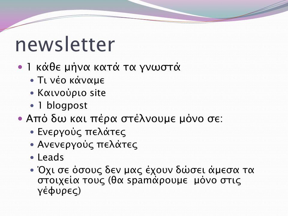 newsletter 1 κάθε μήνα κατά τα γνωστά Τι νέο κάναμε Καινούριο site 1 blogpost Από δω και πέρα στέλνουμε μόνο σε: Ενεργούς πελάτες Ανενεργούς πελάτες L