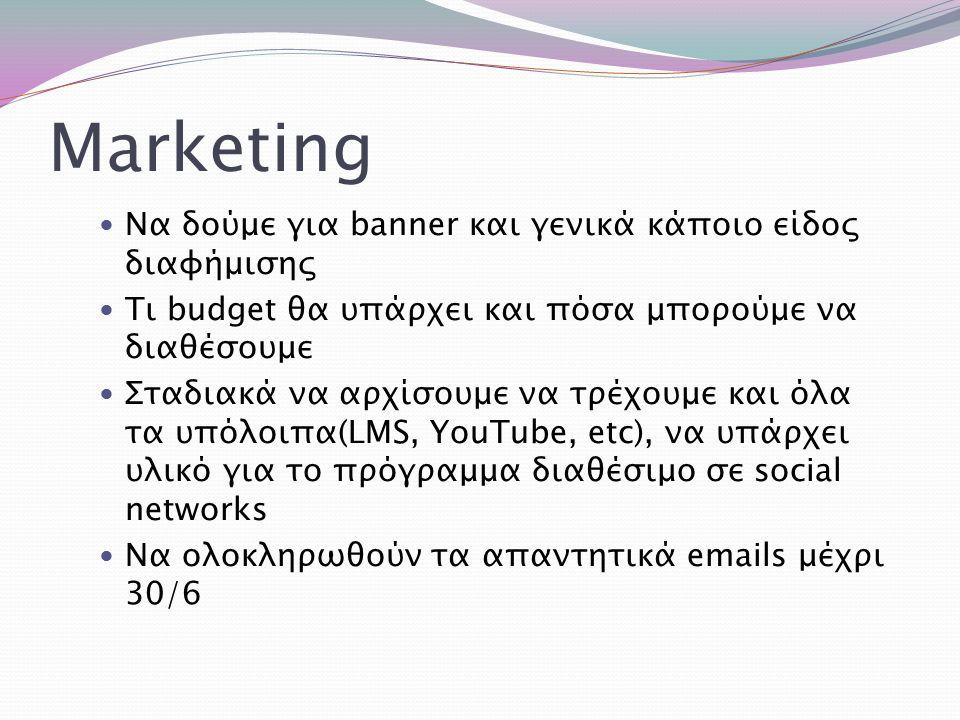 Marketing Να δούμε για banner και γενικά κάποιο είδος διαφήμισης Τι budget θα υπάρχει και πόσα μπορούμε να διαθέσουμε Σταδιακά να αρχίσουμε να τρέχουμ