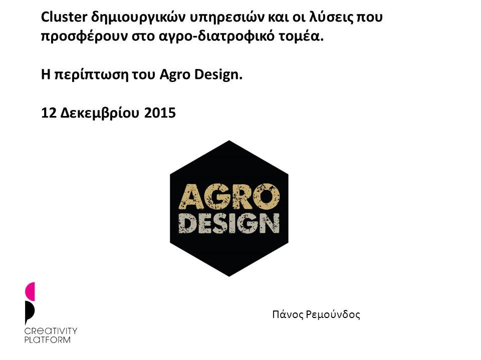 Cluster δημιουργικών υπηρεσιών και οι λύσεις που προσφέρουν στο αγρο-διατροφικό τομέα. Η περίπτωση του Agro Design. 12 Δεκεμβρίου 2015 Πάνος Ρεμούνδος