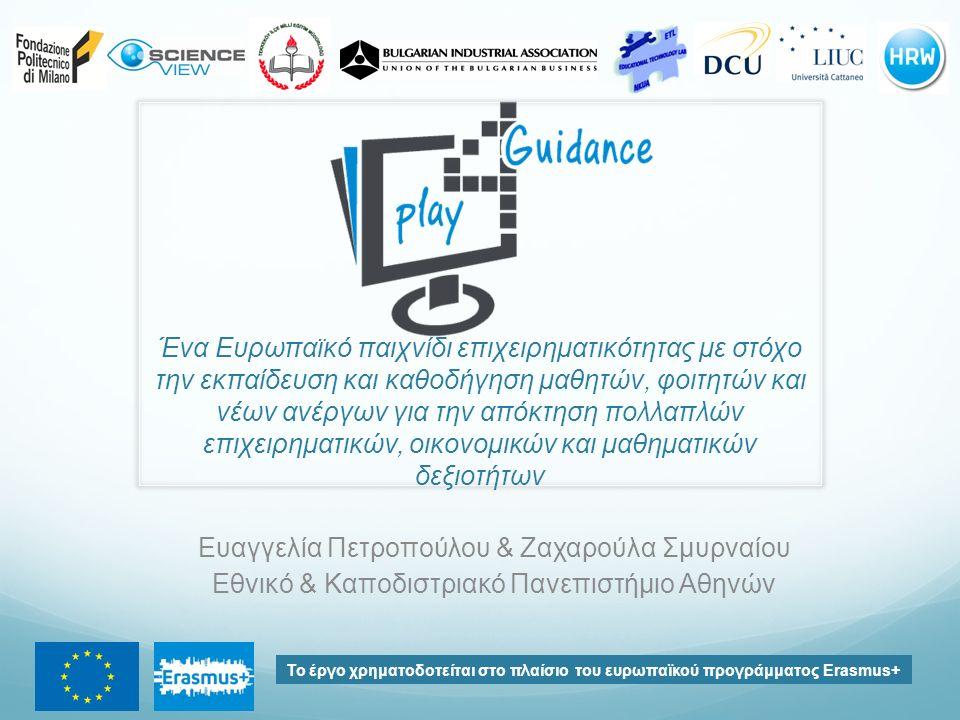 Ένα Ευρωπαϊκό παιχνίδι επιχειρηματικότητας με στόχο την εκπαίδευση και καθοδήγηση μαθητών, φοιτητών και νέων ανέργων για την απόκτηση πολλαπλών επιχειρηματικών, οικονομικών και μαθηματικών δεξιοτήτων Το έργο χρηματοδοτείται στο πλαίσιο του ευρωπαϊκού προγράμματος Erasmus+ Ευαγγελία Πετροπούλου & Ζαχαρούλα Σμυρναίου Εθνικό & Καποδιστριακό Πανεπιστήμιο Αθηνών