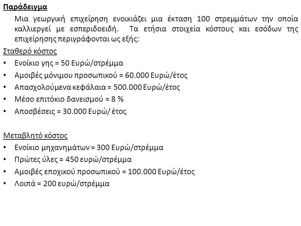 Έσοδα Όγκος παραγωγής και πωλήσεων (q) = 20 τόνοι το στρέμμα = 2.000 τόνοι/έτος Τιμή πώλησης (p) = 0.5 Ευρώ/kg = = 500 Ευρώ/t Τα συνολικά ετήσια έσοδα της επιχείρησης είναι: R = q x p = 2.000 τόνοι/έτος x 500 Ευρώ/t = 1.000.000 Ευρώ/έτος Κόστος Το σταθερό κόστος είναι: Ενοίκιο γης (100 Χ 50 Ευρώ)500 Ευρώ Αμοιβές μόνιμου προσωπικού60.000 Ευρώ Αποσβέσεις30.000 Ευρώ Κόστος κεφαλαίων (500.000 Χ 8%) 40.000 Ευρώ ---------------------------------------------------------------------------------------------------- ΣΥΝΟΛΙΚΟ ΣΤΑΘΕΡΟ ΚΟΣΤΟΣ (F)130.500 Ευρώ