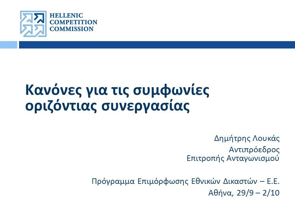 Κανόνες για τις συμφωνίες οριζόντιας συνεργασίας Δημήτρης Λουκάς Αντιπρόεδρος Επιτροπής Ανταγωνισμού Πρόγραμμα Επιμόρφωσης Εθνικών Δικαστών – Ε.