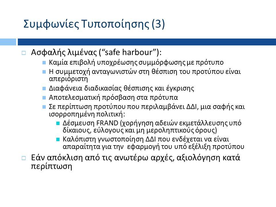Συμφωνίες Τυποποίησης (3)  Ασφαλής λιμένας ( safe harbour ) : Καμία επιβολή υποχρέωσης συμμόρφωσης με πρότυπο Η συμμετοχή ανταγωνιστών στη θέσπιση του προτύπου είναι απεριόριστη Διαφάνεια διαδικασίας θέσπισης και έγκρισης Αποτελεσματική πρόσβαση στα πρότυπα Σε περίπτωση προτύπου που περιλαμβάνει ΔΔΙ, μια σαφής και ισορροπημένη πολιτική: Δέσμευση FRAND ( χορήγηση αδειών εκμετάλλευσης υπό δίκαιους, εύλογους και μη μεροληπτικούς όρους ) Καλόπιστη γνωστοποίηση ΔΔΙ που ενδέχεται να είναι απαραίτητα για την εφαρμογή του υπό εξέλιξη προτύπου  Εάν απόκλιση από τις ανωτέρω αρχές, αξιολόγηση κατά περίπτωση