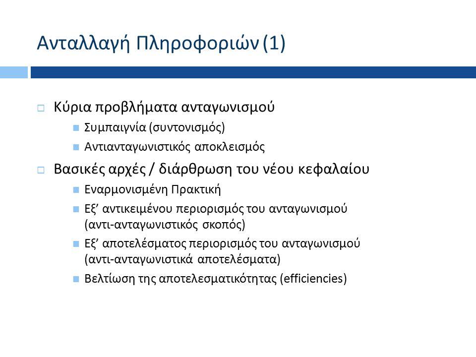 Ανταλλαγή Πληροφοριών (1)  Κύρια προβλήματα ανταγωνισμού Συμπαιγνία ( συντονισμός ) Αντιανταγωνιστικός αποκλεισμός  Βασικές αρχές / διάρθρωση του νέου κεφαλαίου Εναρμονισμένη Πρακτική Εξ ' αντικειμένου περιορισμός του ανταγωνισμού ( αντι - ανταγωνιστικός σκοπός ) Εξ ' αποτελέσματος περιορισμός του ανταγωνισμού ( αντι - ανταγωνιστικά αποτελέσματα ) Βελτίωση της αποτελεσματικότητας ( efficiencies)