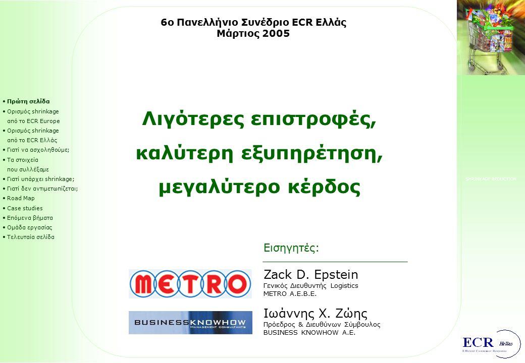 SHRINKAGE REDUCTION Πρώτη σελίδα Ορισμός shrinkage από το ECR Europe Ορισμός shrinkage από το ECR Ελλάς Γιατί να ασχοληθούμε; Τα στοιχεία που συλλέξαμε Γιατί υπάρχει shrinkage; Γιατί δεν αντιμετωπίζεται; Road Map Case studies Επόμενα βήματα Ομάδα εργασίας Τελευταία σελίδα Λιγότερες επιστροφές, καλύτερη εξυπηρέτηση, μεγαλύτερο κέρδος 6ο Πανελλήνιο Συνέδριο ΕCR Ελλάς Μάρτιος 2005 Εισηγητές: Zack D.