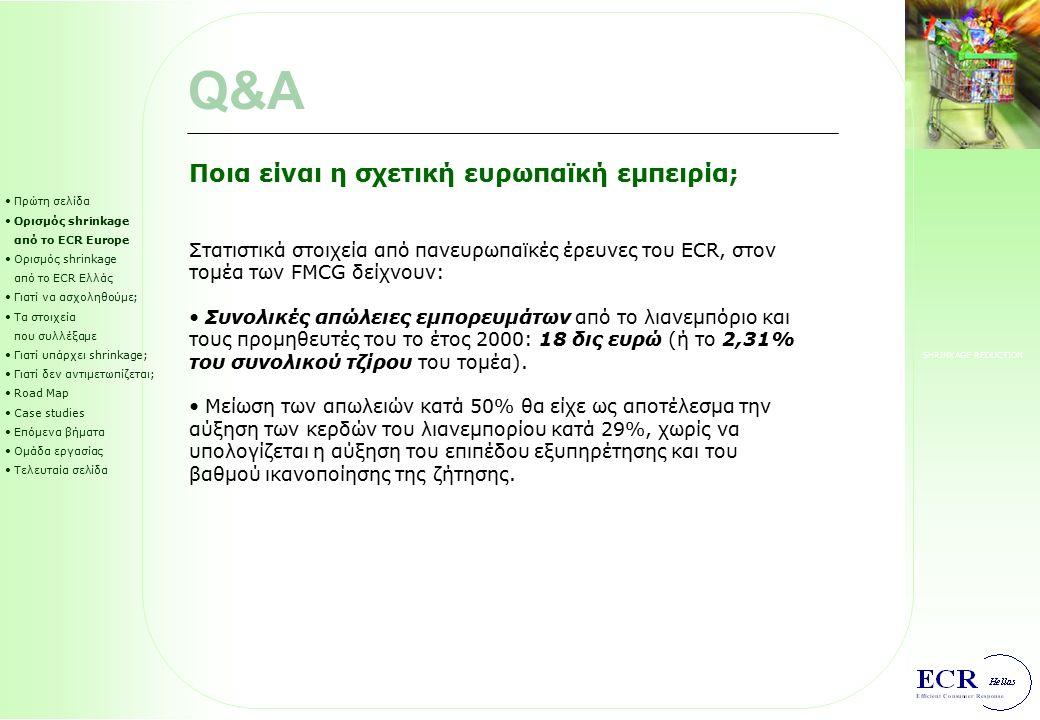 SHRINKAGE REDUCTION Πρώτη σελίδα Ορισμός shrinkage από το ECR Europe Ορισμός shrinkage από το ECR Ελλάς Γιατί να ασχοληθούμε; Τα στοιχεία που συλλέξαμε Γιατί υπάρχει shrinkage; Γιατί δεν αντιμετωπίζεται; Road Map Case studies Επόμενα βήματα Ομάδα εργασίας Τελευταία σελίδα Τι είναι το shrinkage; Oλες οι απώλειες εμπορευμάτων κατά μήκος της εφοδιαστικής αλυσίδας που αντιστοιχούν σε προϊόντα που καταστρέφονται, λήγουν, κλέβονται, ή τιμολογούνται χωρίς στην πραγματικότητα ποτέ να διανέμονται.