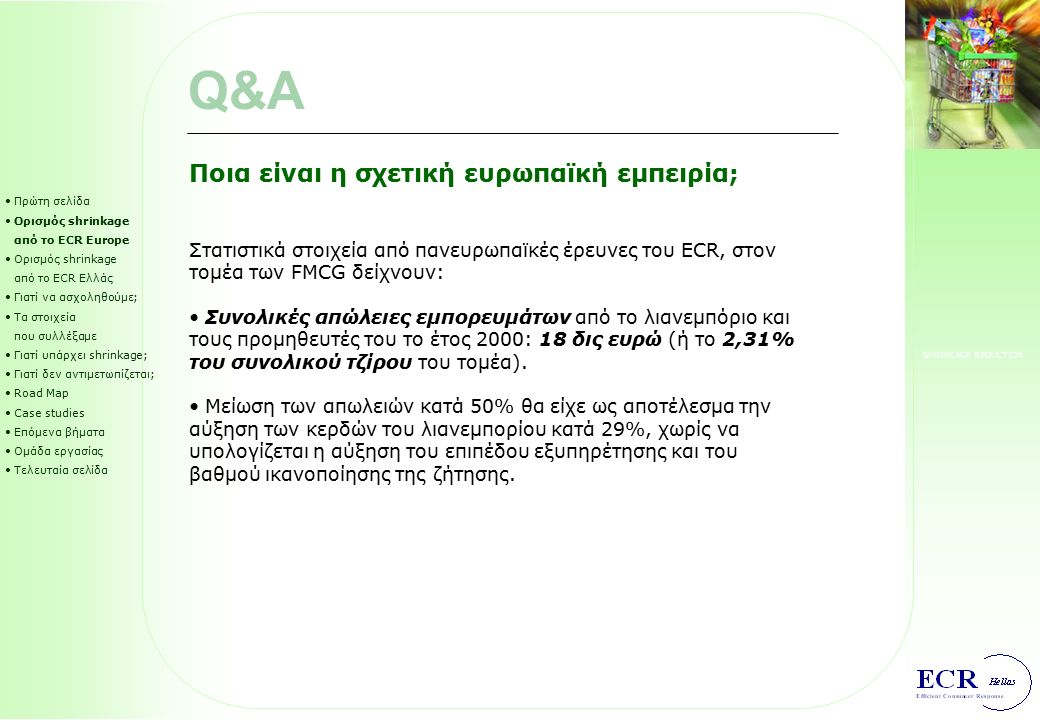 SHRINKAGE REDUCTION Shrinkage-reduction road map (SRRM) (1/6) Πρώτη σελίδα Ορισμός shrinkage από το ECR Europe Ορισμός shrinkage από το ECR Ελλάς Γιατί να ασχοληθούμε; Τα στοιχεία που συλλέξαμε Γιατί υπάρχει shrinkage; Γιατί δεν αντιμετωπίζεται; Road Map Case studies Επόμενα βήματα Ομάδα εργασίας Τελευταία σελίδα 1 234 5 6 Φάση 1: Ανάπτυξη σχεδίου δράσης Οργάνωση της διοίκησης του project, καθορισμός ρόλων και αρμοδιοτήτων.