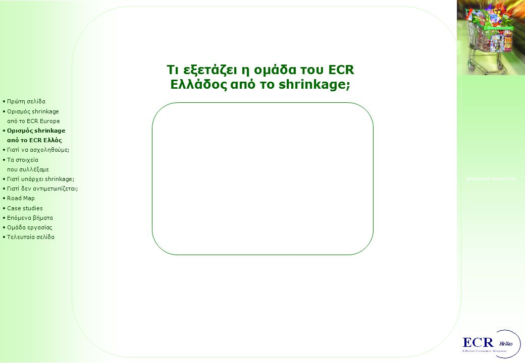 SHRINKAGE REDUCTION Πρώτη σελίδα Ορισμός shrinkage από το ECR Europe Ορισμός shrinkage από το ECR Ελλάς Γιατί να ασχοληθούμε; Τα στοιχεία που συλλέξαμε Γιατί υπάρχει shrinkage; Γιατί δεν αντιμετωπίζεται; Road Map Case studies Επόμενα βήματα Ομάδα εργασίας Τελευταία σελίδα Τι εξετάζει η ομάδα του ECR Ελλάδος από το shrinkage;