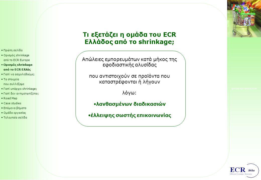 SHRINKAGE REDUCTION Πρώτη σελίδα Ορισμός shrinkage από το ECR Europe Ορισμός shrinkage από το ECR Ελλάς Γιατί να ασχοληθούμε; Τα στοιχεία που συλλέξαμε Γιατί υπάρχει shrinkage; Γιατί δεν αντιμετωπίζεται; Road Map Case studies Επόμενα βήματα Ομάδα εργασίας Τελευταία σελίδα Τι εξετάζει η ομάδα του ECR Ελλάδος από το shrinkage; Απώλειες εμπορευμάτων κατά μήκος της εφοδιαστικής αλυσίδας που αντιστοιχούν σε προϊόντα που καταστρέφονται ή λήγουν λόγω: λανθασμένων διαδικασιών έλλειψης σωστής επικοινωνίας