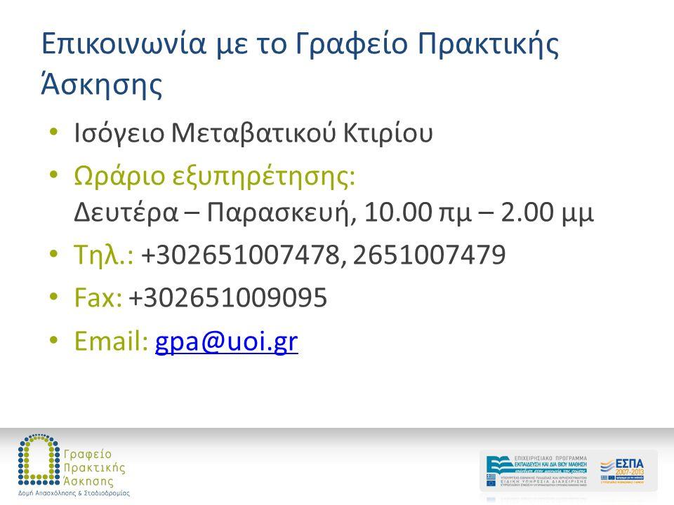 Επικοινωνία με το Γραφείο Πρακτικής Άσκησης Ισόγειο Μεταβατικού Κτιρίου Ωράριο εξυπηρέτησης: Δευτέρα – Παρασκευή, 10.00 πμ – 2.00 μμ Τηλ.: +302651007478, 2651007479 Fax: +302651009095 Email: gpa@uoi.grgpa@uoi.gr