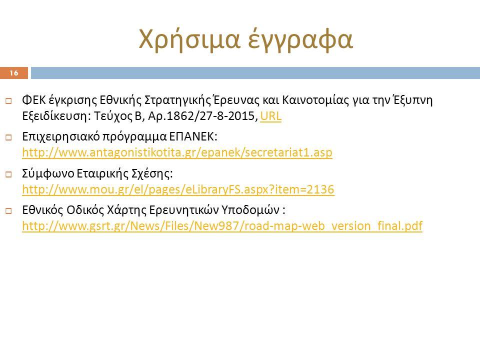 Χρήσιμα έγγραφα 16  ΦΕΚ έγκρισης Εθνικής Στρατηγικής Έρευνας και Καινοτομίας για την Έξυπνη Εξειδίκευση: Τεύχος Β, Αρ.1862/27-8-2015, URLURL  Επιχειρησιακό πρόγραμμα ΕΠΑΝΕΚ: http://www.antagonistikotita.gr/epanek/secretariat1.asp http://www.antagonistikotita.gr/epanek/secretariat1.asp  Σύμφωνο Εταιρικής Σχέσης: http://www.mou.gr/el/pages/eLibraryFS.aspx item=2136 http://www.mou.gr/el/pages/eLibraryFS.aspx item=2136  Εθνικός Οδικός Χάρτης Ερευνητικών Υποδομών : http://www.gsrt.gr/News/Files/New987/road-map-web_version_final.pdf http://www.gsrt.gr/News/Files/New987/road-map-web_version_final.pdf