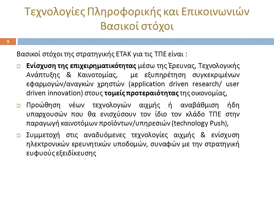 Τεχνολογίες Πληροφορικής και Επικοινωνιών Βασικοί στόχοι 5 Βασικοί στόχοι της στρατηγικής ΕΤΑΚ για τις ΤΠΕ είναι :  Ενίσχυση της επιχειρηματικότητας μέσω της Έρευνας, Τεχνολογικής Ανάπτυξης & Καινοτομίας, με εξυπηρέτηση συγκεκριμένων εφαρμογών / αναγκών χρηστών (application driven research/ user driven innovation) στους τομείς προτεραιότητας της οικονομίας,  Προώθηση νέων τεχνολογιών αιχμής ή αναβάθμιση ήδη υπαρχουσών που θα ενισχύσουν τον ίδιο τον κλάδο ΤΠΕ στην παραγωγή καινοτόμων προϊόντων / υπηρεσιών ( technology Push ),  Συμμετοχή στις αναδυόμενες τεχνολογίες αιχμής & ενίσχυση ηλεκτρονικών ερευνητικών υποδομών, συναφών με την στρατηγική ευφυούς εξειδίκευσης