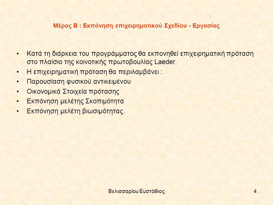 Βελισσαρίου Ευστάθιος4 Μέρος Β : Εκπόνηση επιχειρηματικού Σχεδίου - Εργασίας Κατά τη διάρκεια του προγράμματος θα εκπονηθεί επιχειρηματική πρόταση στο πλαίσιο της κοινοτικής πρωτοβουλίας Laeder.