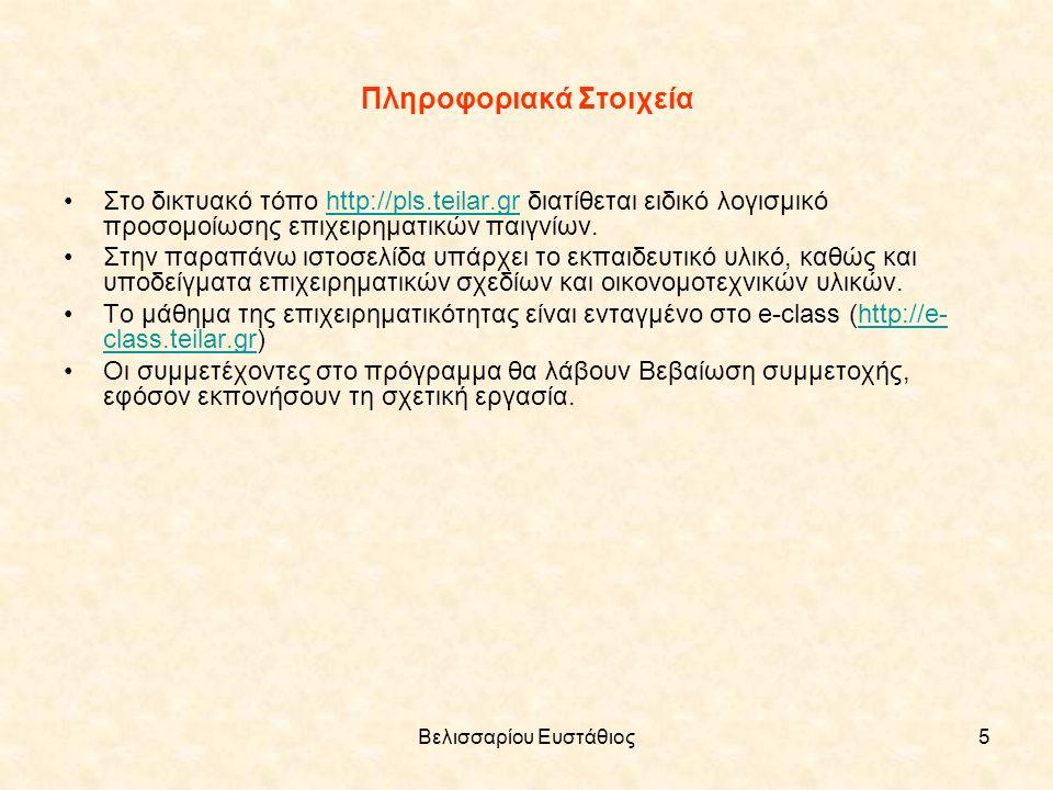 Βελισσαρίου Ευστάθιος5 Πληροφοριακά Στοιχεία Στο δικτυακό τόπο http://pls.teilar.gr διατίθεται ειδικό λογισμικό προσομοίωσης επιχειρηματικών παιγνίων.http://pls.teilar.gr Στην παραπάνω ιστοσελίδα υπάρχει το εκπαιδευτικό υλικό, καθώς και υποδείγματα επιχειρηματικών σχεδίων και οικονομοτεχνικών υλικών.