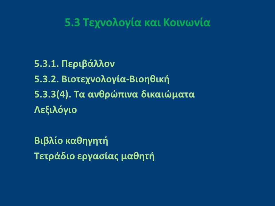 5.3 Τεχνολογία και Κοινωνία 5.3.1. Περιβάλλον 5.3.2. Βιοτεχνολογία-Βιοηθική 5.3.3(4). Τα ανθρώπινα δικαιώματα Λεξιλόγιο Βιβλίο καθηγητή Τετράδιο εργασ