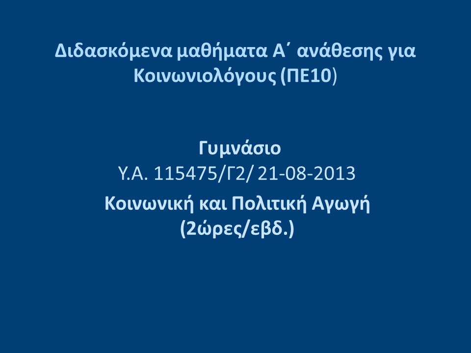 Διδασκόμενα μαθήματα Α΄ ανάθεσης για Κοινωνιολόγους (ΠΕ10) Γυμνάσιο Υ.Α. 115475/Γ2/ 21-08-2013 Κοινωνική και Πολιτική Αγωγή (2ώρες/εβδ.)