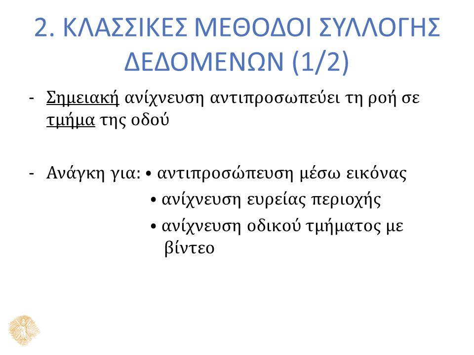 2. ΚΛΑΣΣΙΚΕΣ ΜΕΘΟΔΟΙ ΣΥΛΛΟΓΗΣ ΔΕΔΟΜΕΝΩΝ (1/2) -Σημειακή ανίχνευση αντιπροσωπεύει τη ροή σε τμήμα της οδού -Ανάγκη για: ⦁ αντιπροσώπευση μέσω εικόνας ⦁