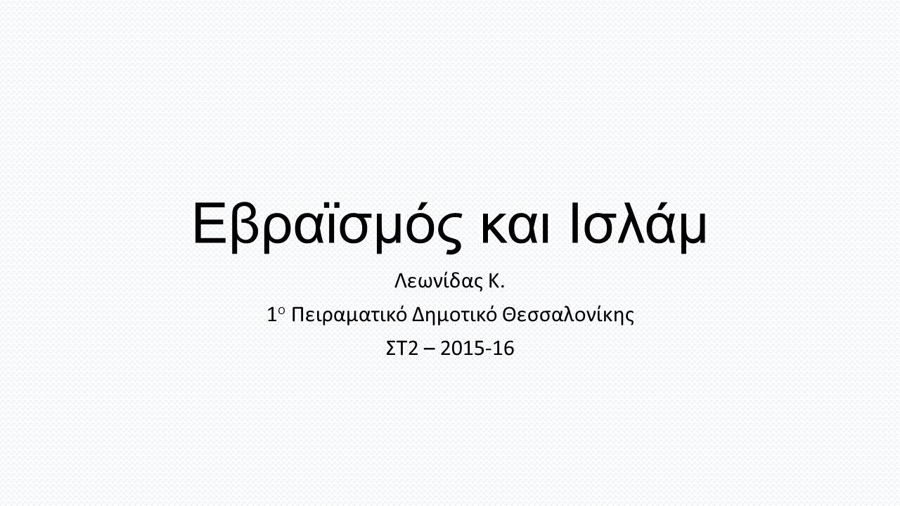 Εβραϊσμός και Ισλάμ Λεωνίδας Κ. 1 ο Πειραματικό Δημοτικό Θεσσαλονίκης ΣΤ2 – 2015-16
