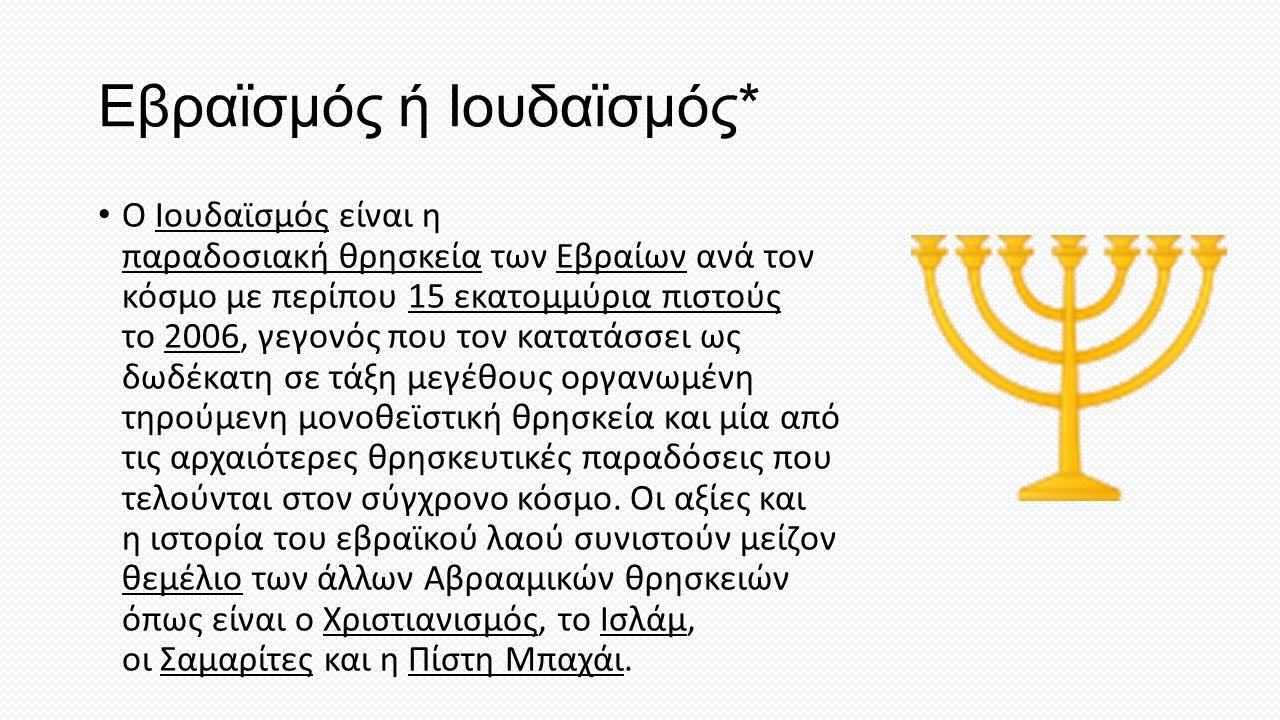 Εβραϊσμός ή Ιουδαϊσμός* Ο Ιουδαϊσμός είναι η παραδοσιακή θρησκεία των Εβραίων ανά τον κόσμο με περίπου 15 εκατομμύρια πιστούς το 2006, γεγονός που τον κατατάσσει ως δωδέκατη σε τάξη μεγέθους οργανωμένη τηρούμενη μονοθεϊστική θρησκεία και μία από τις αρχαιότερες θρησκευτικές παραδόσεις που τελούνται στον σύγχρονο κόσμο.