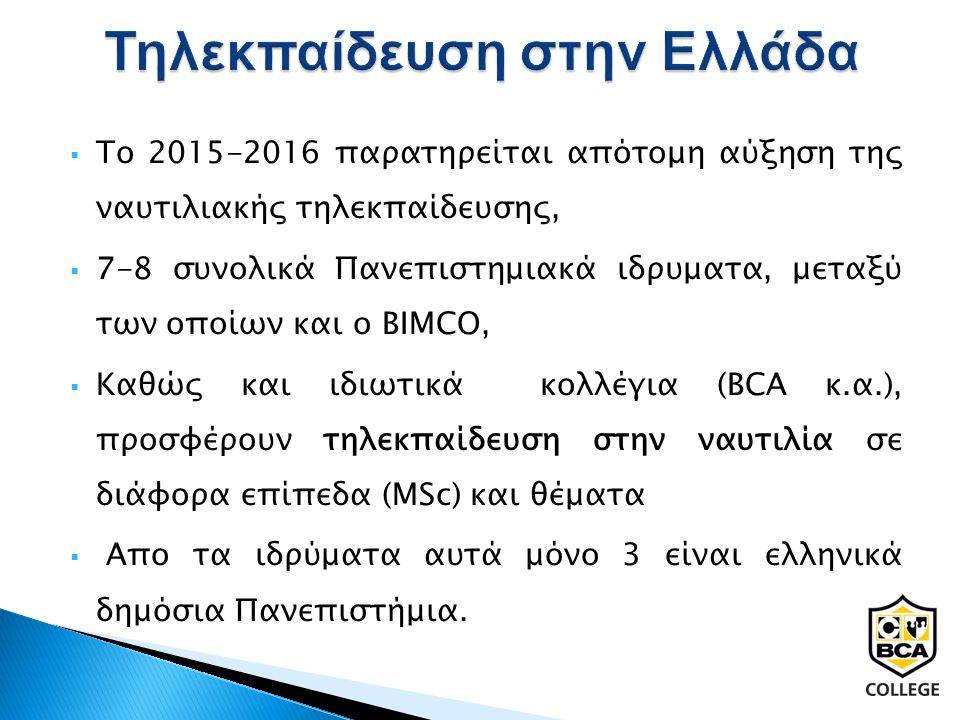  Το 2015-2016 παρατηρείται απότομη αύξηση της ναυτιλιακής τηλεκπαίδευσης,  7-8 συνολικά Πανεπιστημιακά ιδρυματα, μεταξύ των οποίων και ο BIMCO,  Καθώς και ιδιωτικά κολλέγια (BCA κ.α.), προσφέρουν τηλεκπαίδευση στην ναυτιλία σε διάφορα επίπεδα (ΜSc) και θέματα  Απο τα ιδρύματα αυτά μόνο 3 είναι ελληνικά δημόσια Πανεπιστήμια.