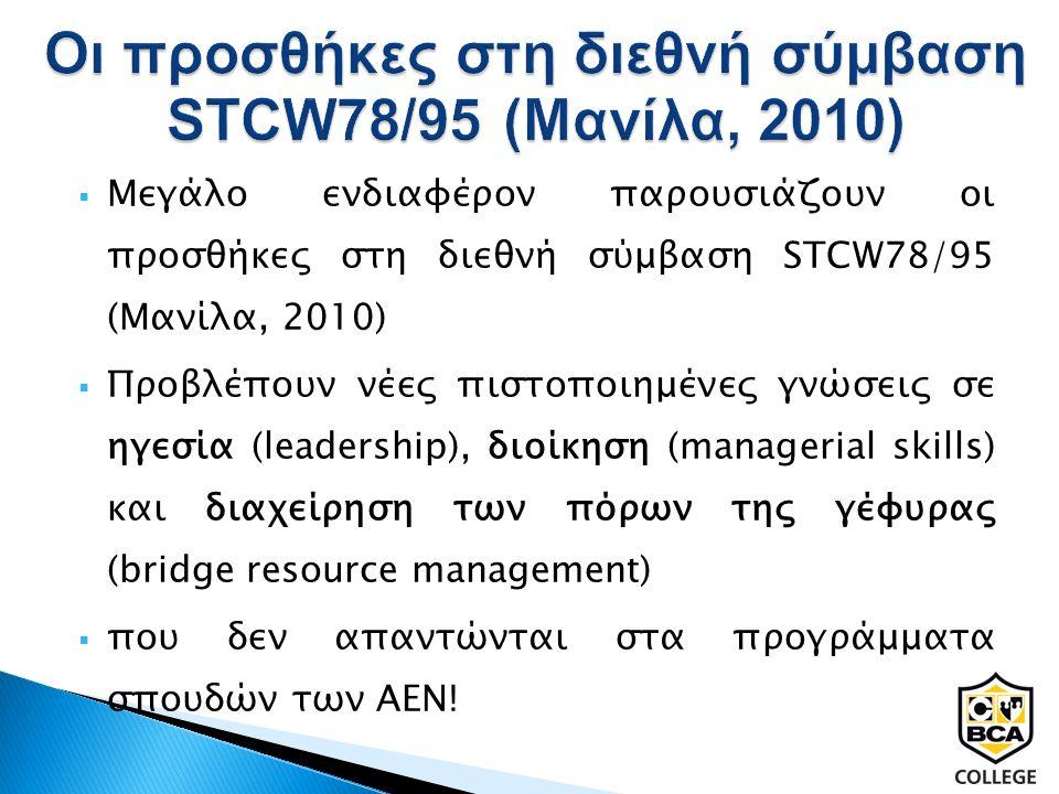  Μεγάλο ενδιαφέρον παρουσιάζουν οι προσθήκες στη διεθνή σύμβαση STCW78/95 (Μανίλα, 2010)  Προβλέπουν νέες πιστοποιημένες γνώσεις σε ηγεσία (leadership), διοίκηση (managerial skills) και διαχείρηση των πόρων της γέφυρας (bridge resource management)  που δεν απαντώνται στα προγράμματα σπουδών των ΑΕΝ!