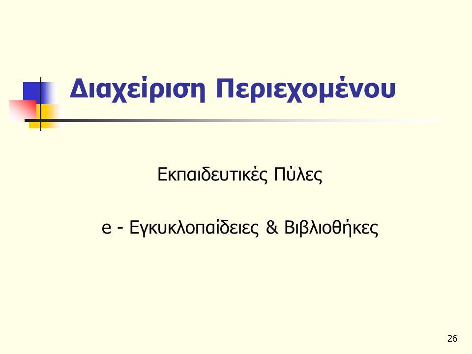 26 Διαχείριση Περιεχομένου Εκπαιδευτικές Πύλες e - Εγκυκλοπαίδειες & Βιβλιοθήκες