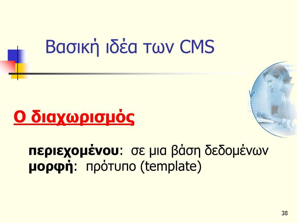 38 Βασική ιδέα των CMS Ο διαχωρισµός περιεχοµένου: σε µια βάση δεδοµένων µορφή: πρότυπο (template)