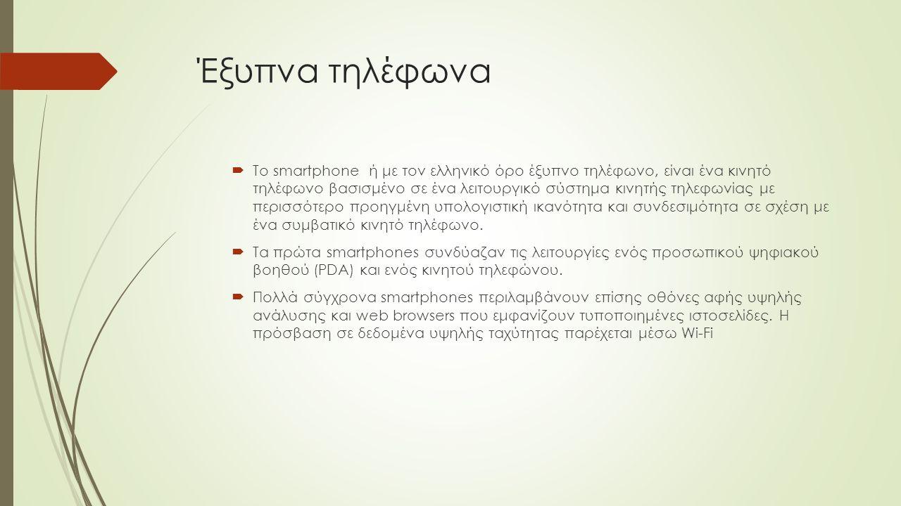 Έξυπνα τηλέφωνα  Το smartphone ή με τον ελληνικό όρο έξυπνο τηλέφωνο, είναι ένα κινητό τηλέφωνο βασισμένο σε ένα λειτουργικό σύστημα κινητής τηλεφωνίας με περισσότερο προηγμένη υπολογιστική ικανότητα και συνδεσιμότητα σε σχέση με ένα συμβατικό κινητό τηλέφωνο.