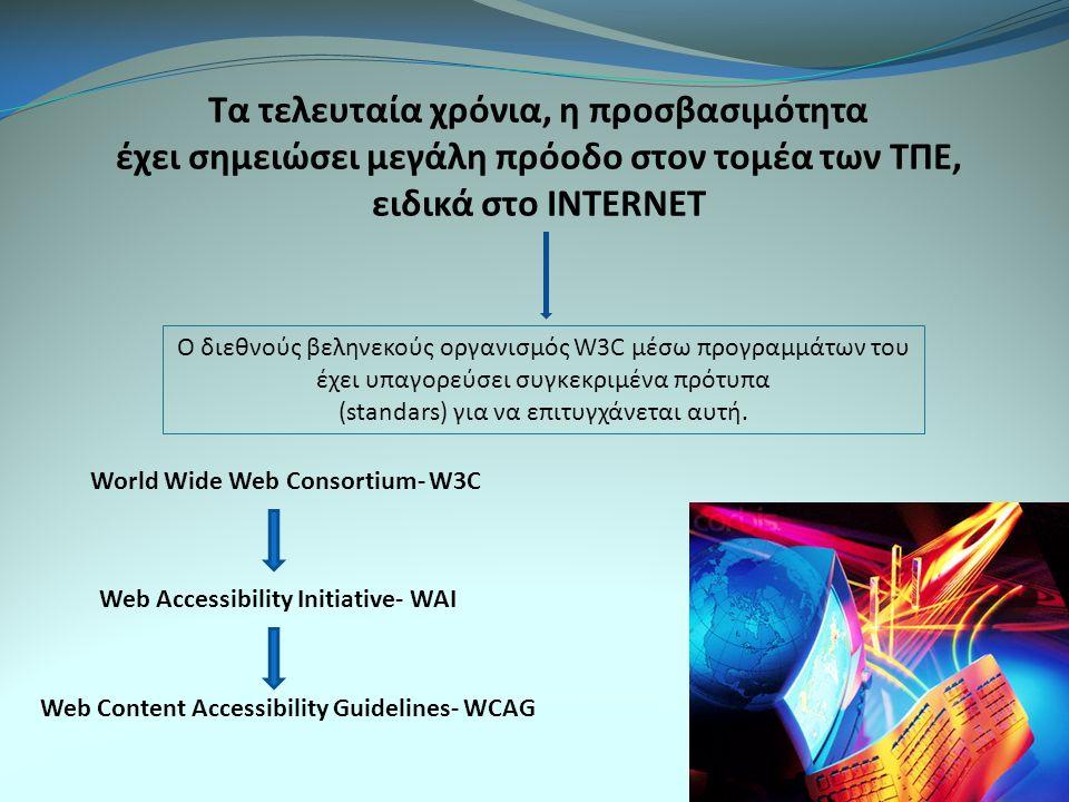 Τα τελευταία χρόνια, η προσβασιμότητα έχει σημειώσει μεγάλη πρόοδο στον τομέα των ΤΠΕ, ειδικά στο INTERNET Ο διεθνούς βεληνεκούς οργανισμός W3C μέσω προγραμμάτων του έχει υπαγορεύσει συγκεκριμένα πρότυπα (standars) για να επιτυγχάνεται αυτή.