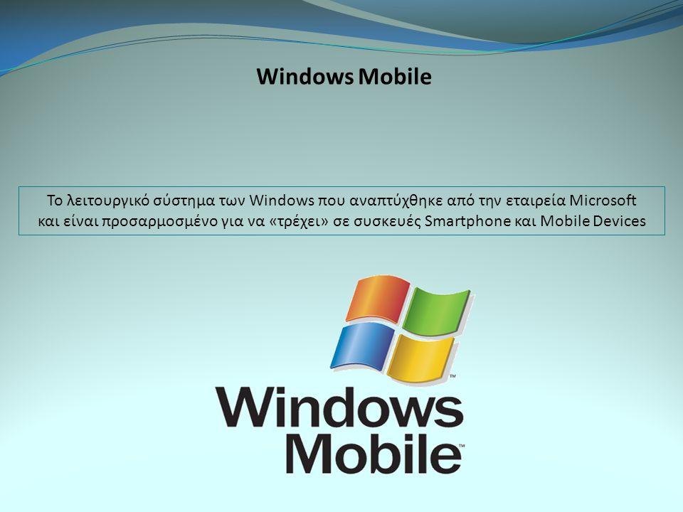 Windows Mobile Το λειτουργικό σύστημα των Windows που αναπτύχθηκε από την εταιρεία Microsoft και είναι προσαρμοσμένο για να «τρέχει» σε συσκευές Smartphone και Mobile Devices