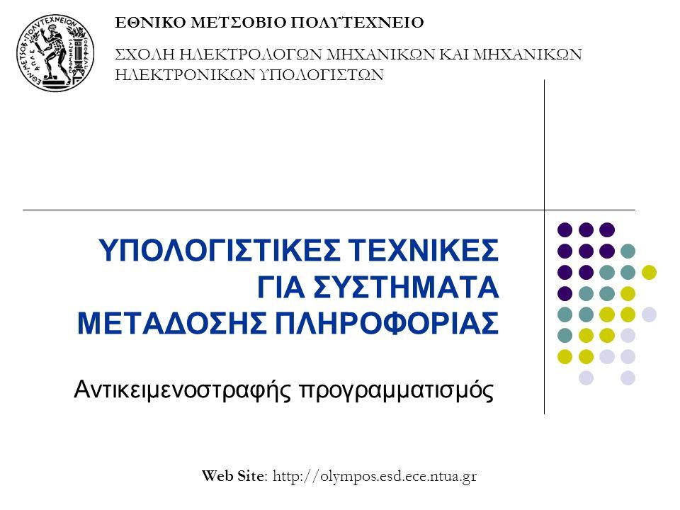 ΥΠΟΛΟΓΙΣΤΙΚΕΣ ΤΕΧΝΙΚΕΣ ΓΙΑ ΣΥΣΤΗΜΑΤΑ ΜΕΤΑΔΟΣΗΣ ΠΛΗΡΟΦΟΡΙΑΣ Αντικειμενοστραφής προγραμματισμός Web Site: http://olympos.esd.ece.ntua.gr ΕΘΝΙΚΟ ΜΕΤΣΟΒΙΟ ΠΟΛΥΤΕΧΝΕΙΟ ΣΧΟΛΗ ΗΛΕΚΤΡΟΛΟΓΩΝ ΜΗΧΑΝΙΚΩΝ ΚΑΙ ΜΗΧΑΝΙΚΩΝ ΗΛΕΚΤΡΟΝΙΚΩΝ ΥΠΟΛΟΓΙΣΤΩΝ