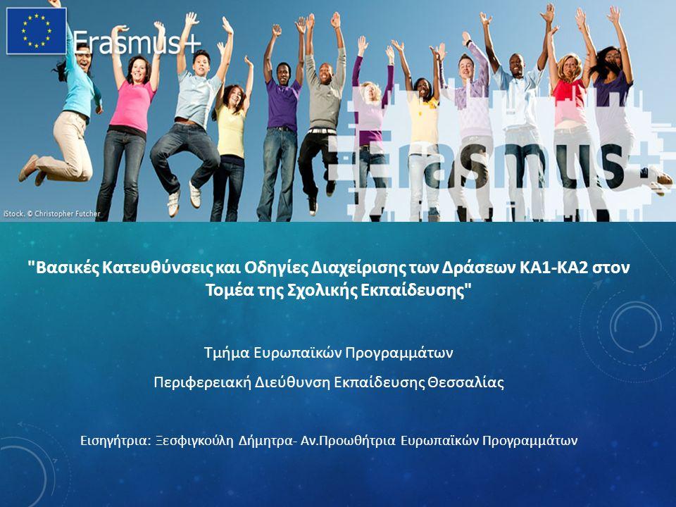 Βασικές Κατευθύνσεις και Οδηγίες Διαχείρισης των Δράσεων ΚΑ1-ΚΑ2 στον Τομέα της Σχολικής Εκπαίδευσης Τμήμα Ευρωπαϊκών Προγραμμάτων Περιφερειακή Διεύθυνση Εκπαίδευσης Θεσσαλίας Εισηγήτρια: Ξεσφιγκούλη Δήμητρα- Αν.Προωθήτρια Ευρωπαϊκών Προγραμμάτων