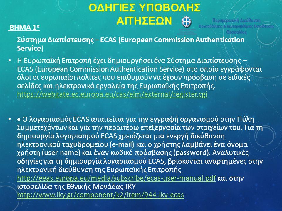 ΟΔΗΓΙΕΣ ΥΠΟΒΟΛΗΣ ΑΙΤΗΣΕΩΝ ΒΗΜΑ 1 ο Σύστημα Διαπίστευσης – ECAS (European Commission Authentication Service) Η Ευρωπαϊκή Επιτροπή έχει δημιουργήσει ένα Σύστημα Διαπίστευσης – ECAS (European Commission Authentication Service) στο οποίο εγγράφονται όλοι οι ευρωπαίοι πολίτες που επιθυμούν να έχουν πρόσβαση σε ειδικές σελίδες και ηλεκτρονικά εργαλεία της Ευρωπαϊκής Επιτροπής.